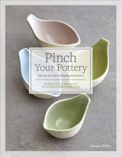 Pinch your pottery : the art & craft of making pinch pots : 35 beautiful projects to hand-form from clay / Jacqui Atkin.