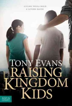 Raising kingdom kids : giving your child a living faith / Tony Evans.