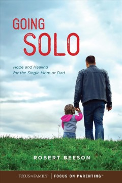 Going solo : hope and healing for the single mom or dad / Robert Beeson with Robert Noland.