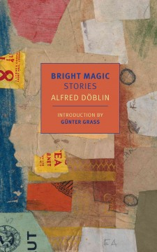 Bright magic : stories / Alfred Doblin ; selected and translated from German by Damion Searls ; introduction by Günter Grass.