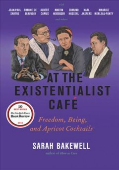 At the existentialist café : freedom, being, and apricot cocktails with Jean-Paul Sartre, Simone de Beauvoir, Albert Camus, Martin Heidegger, Karl Jaspers, Edmund Husserl, Maurice Merleau-Ponty and others / Sarah Bakewell.