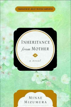 Inheritance from mother : a novel / Minae Mizumura ; translated from the Japanese by Juliet Winters Carpenter. - Minae Mizumura ; translated from the Japanese by Juliet Winters Carpenter.