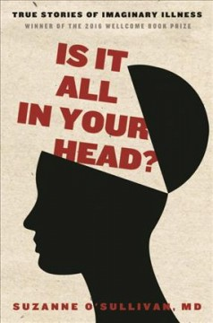 Is it all in your head? : true story of imaginary illness / Suzanne O'Sullivan, MD. - Suzanne O'Sullivan, MD.