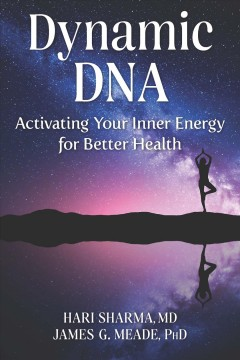 Dynamic DNA : activating your inner energy for better health / Hari Sharma, MD, and James G. Meade, PhD.