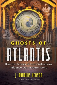 Ghosts of Atlantis : how the echoes of lost civilizations influence our modern world / J. Douglas Kenyon. - J. Douglas Kenyon.