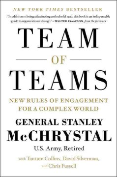 Team of teams : new rules of engagement for a complex world / General Stanley McChrystal (U.S. Army, retired) with Tantum Collins, David Silverman, and Chris Fussell.