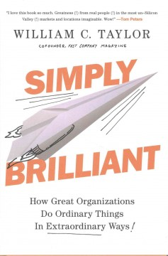 Simply brilliant : how great organizations do ordinary things in extraordinary ways / William C. Taylor.