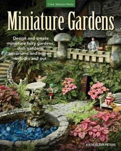 Miniature gardens : design and create miniature fairy gardens, dish gardens, terrariums and more--indoors and out / Katie Elzer-Peters.