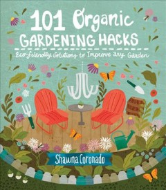 101 organic gardening hacks : eco-friendly solutions to improve any garden / Shawna Coronado.