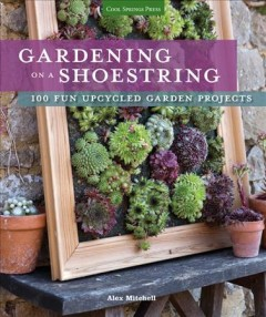 Gardening on a shoestring : 100 fun upcycled garden projects / Alex Mitchell ; photography by Sarah Cuttle. - Alex Mitchell ; photography by Sarah Cuttle.