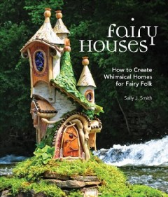 Fairy houses : how to create whimsical homes for fairy folk / Sally J. Smith.
