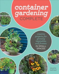 Container gardening complete : creative projects for growing vegetables and flowers in small spaces / Jessica Walliser. - Jessica Walliser.