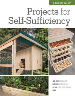 Step-by-step projects for self-sufficiency : grow edibles, raise animals, live off the grid, DIY.