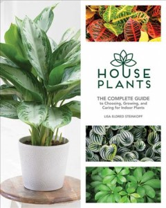 Houseplants : the complete guide to choosing, growing, and caring for indoor plants / Lisa Eldred Steinkopf. - Lisa Eldred Steinkopf.