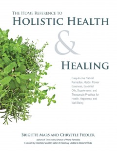 The home reference to holistic health & healing : easy-to-use natural remedies, herbs, flower essences, essential oils, supplements, and therapeutic practices for health, happiness, and well-being / Brigitte Mars and Chrystle Fiedler ; foreword by Rosemary Gladstar. - Brigitte Mars and Chrystle Fiedler ; foreword by Rosemary Gladstar.