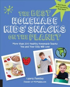 The best homemade kids' snacks on the planet : more than 200 healthy homemade snacks you and your kids will love / Laura Fuentes, founder of MOMables.com. - Laura Fuentes, founder of MOMables.com.