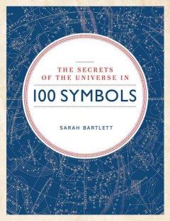 The secrets of the universe in 100 symbols /  Sarah Bartlett.