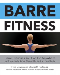 Barre fitness : barre exercises you can do anywhere for flexibility, core strength, and a lean body / Fred Devito and Elisabeth Halfpapp, part of the founding team of exhale and co-creators of Core Fusion© Fitness Program.
