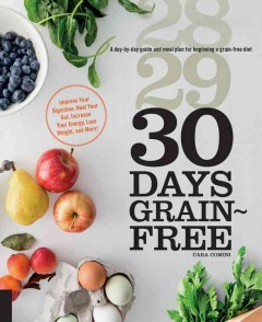 30 days grain-free : a day-by-day guide and meal plan for beginning a grain-free diet / Cara Comini. - Cara Comini.