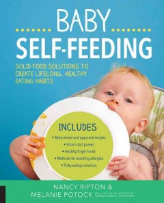 Baby self-feeding : solid food solutions to create lifelong, healthy eating habits / Nancy Ripton and Melanie Potock. - Nancy Ripton and Melanie Potock.