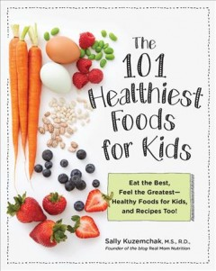 The 101 healthiest foods for kids : eat the best, feel the greatest--healthy foods for kids, and recipes too! / Sally Kuzemchak, MS, RD.