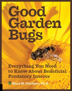 Good garden bugs : everything you need to know about beneficial predatory insects / Mary M. Gardiner, Ph.D. - Mary M. Gardiner, Ph.D.