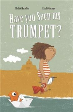 Have you seen my trumpet? /  written by Michaël Escoffier ; illustrated by Kris Di Giacomo.
