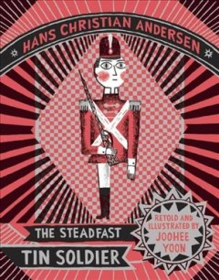 The steadfast tin soldier /  Hans Christian Andersen ; retold and illustrated by JooHee Yoon.
