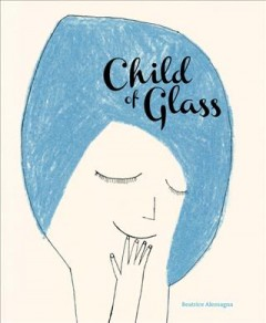 Child of Glass /  Beatrice Alemagna ; translated from the French by Claudia Zoe Bedrick. - Beatrice Alemagna ; translated from the French by Claudia Zoe Bedrick.