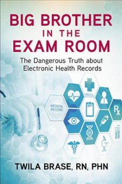 Big brother in the exam room : the dangerous truth about electronic health records / Twila Brase, RN, PHN.
