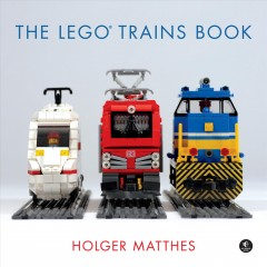 The Lego Trains Book /  Holger Matthes ; [foreword by Michael Gale].