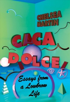 Caca dolce : essays from a lowbrow life / Chelsea Martin.
