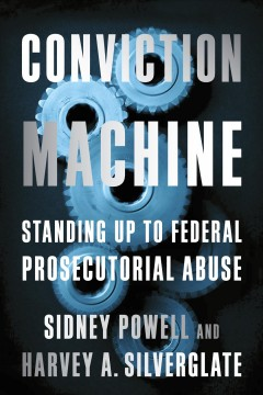Conviction machine : standing up to federal prosecutorial abuse / Sidney Powell and Harvey A. Silverglate. - Sidney Powell and Harvey A. Silverglate.