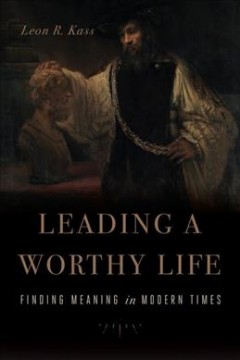 Leading a worthy life : finding meaning in modern times / Leon R. Kass.