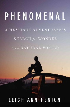Phenomenal : a hesitant adventurer's search for wonder in the natural world / Leigh Ann Henion.