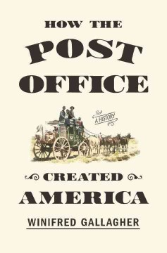 How the post office created America : a history / Winifred Gallagher. - Winifred Gallagher.