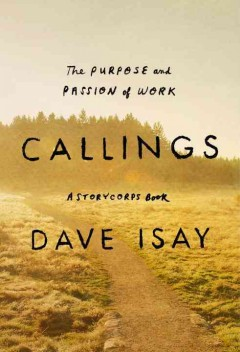 Callings : the purpose and passion of work / Dave Isay ; with Maya Millett.