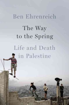 The way to the spring : life and death in Palestine / Ben Ehrenreich.
