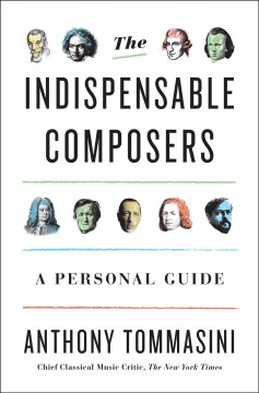 The indispensable composers : a personal guide / Anthony Tommasini.
