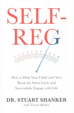Self-reg : how to help your child (and you) break the stress cycle and successfully engage with life / Dr. Stuart Shanker, with Teresa Barker.