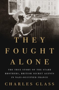 They fought alone : the true story of the Starr Brothers, British secret agents in Nazi-occupied France / Charles Glass.