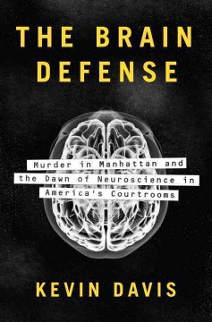 The brain defense : murder in Manhattan and the dawn of neuroscience in America's courtrooms / Kevin Davis. - Kevin Davis.