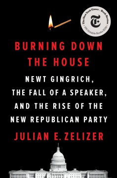 Burning down the house : Newt Gingrich, the fall of a speaker, and the rise of the new Republican Party / Julian E. Zelizer.