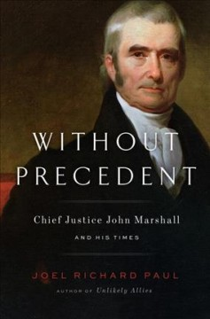 Without precedent : John Marshall and his times / Joel Richard Paul. - Joel Richard Paul.