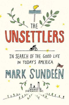The unsettlers : in search of the good life in today's America / Mark Sundeen.