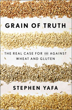 Grain of truth : the real case for and against wheat and gluten / Stephen Yafa.