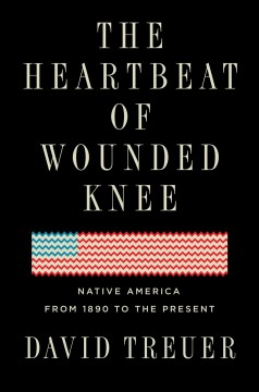 The heartbeat of Wounded Knee : native America from 1890 to the present / David Treuer. - David Treuer.