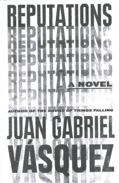 Reputations /  Juan Gabriel Vasquez ; translated from the Spanish by Anne McLean.