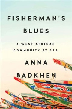 Fisherman's blues : a West African community at sea / Anna Badkhen.