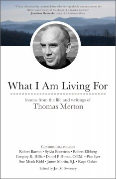 What I am living for : lessons from the life and writings of Thomas Merton / [contributions by] Robert Ellsberg, Gregory K. Hillis, Daniel P. Horan, O.F.M., Kevin Hunt, O.C.S.O. Sensei, James Martin, S.J., Mary Neill, O.P., Kaya Oakes ; edited by Jon M. Sweeney.